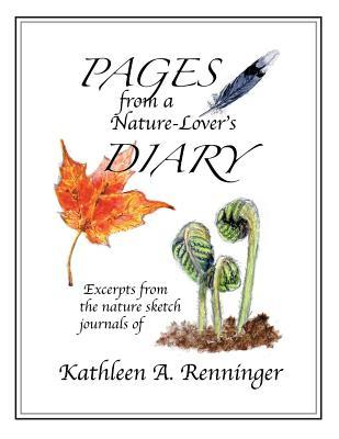 Pages from a Nature-Lovers Diary: Excerpts from the Nature Sketch Journals of Kathleen A. Renninger Kathleen A Renninger