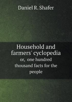 Household and Farmers Cyclopedia Or, One Hundred Thousand Facts for the People  by  Daniel R. Shafer
