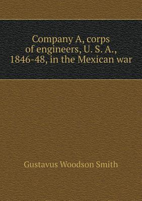 Company A, Corps of Engineers, U. S. A., 1846-48, in the Mexican War Gustavus Woodson Smith