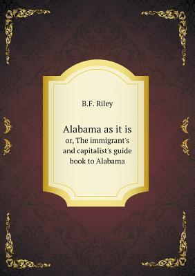 Alabama as It Is Or, the Immigrants and Capitalists Guide Book to Alabama  by  B.F. Riley