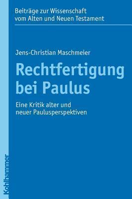 Rechtfertigung Bei Paulus: Eine Kritik Alter Und Neuer Paulusperspektiven Jens-Christian Maschmeier