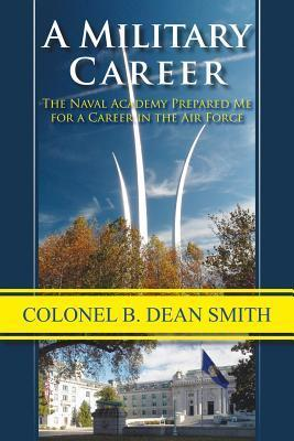 A Military Career: The Naval Academy Prepared Me for a Career in the Air Force B. Dean Smith