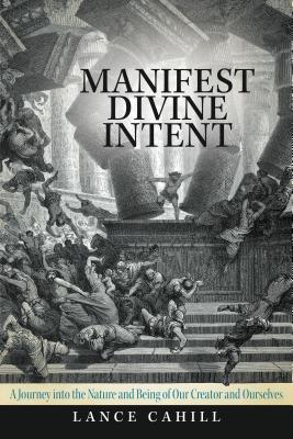 Manifest Divine Intent: A Journey Into the Nature and Being of Our Creator and Ourselves  by  Lance Cahill