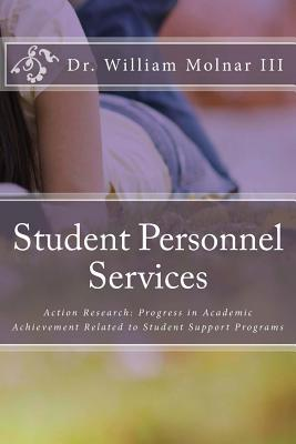Student Personnel Services: Action Research: Progress in Academic Achievement Related to Student Support Programs Dr William Molnar III