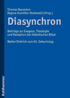 Diasynchron: Beitrage Zur Exegese, Theologie Und Rezeption Der Hebraischen Bibel. Walter Dietrich Zum 65. Geburtstag Regine Hunziker-Rodewald