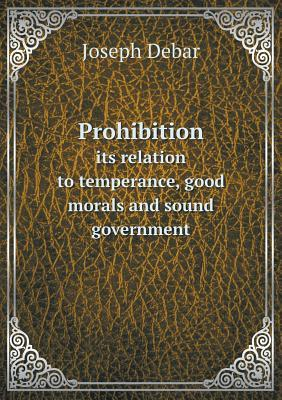 Prohibition Its Relation to Temperance, Good Morals and Sound Government Joseph Debar