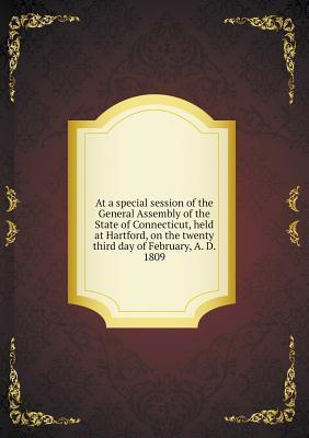 At a Special Session of the General Assembly of the State of Connecticut, Held at Hartford, on the Twenty Third Day of February, A. D. 1809 L Law
