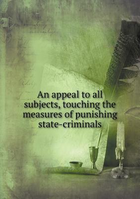 An Appeal to All Subjects, Touching the Measures of Punishing State-Criminals  by  Divine Of the Church of England