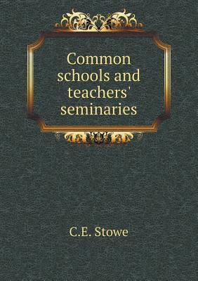 Common Schools and Teachers Seminaries  by  C E Stowe