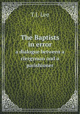 The Baptists in Error a Dialogue Between a Clergyman and a Parishioner T J Lee