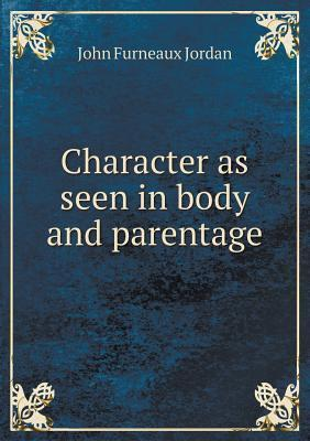 Character as Seen in Body and Parentage John Furneaux Jordan