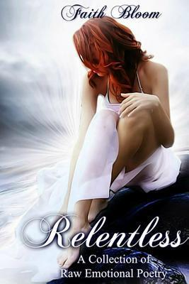 Relentless: A Raw Emotional Collection of Poetry Faith Bloom