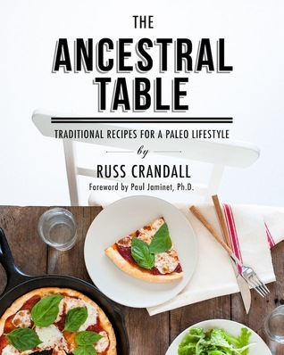 The Ancestral Table: Traditional Recipes for a Paleo Lifestyle Russ Crandall