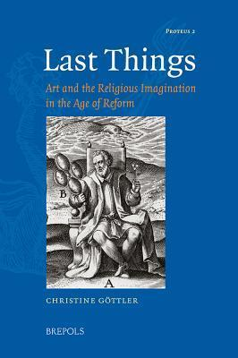 Last Things: Art and the Religious Imagination in the Age of Reform Christine Göttler