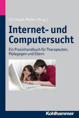 Internet- Und Computersucht: Ein Praxishandbuch Fur Therapeuten, Padagogen Und Eltern Christoph Moller
