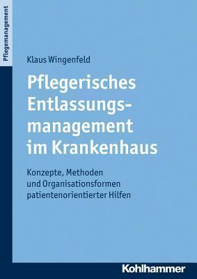 Pflegerisches Entlassungsmanagement Im Krankenhaus: Konzepte, Methoden Und Organisationsformen Patientenorientierter Hilfen Klaus Wingenfeld