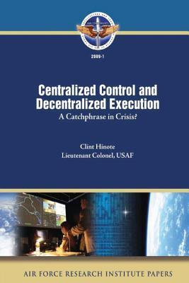 Centralized Control and Decentralized Execution: A Catchphrase in Crisis?  by  Clint Hinote