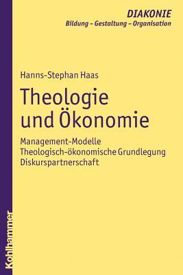 Theologie Und Okonomie: Management-Modelle - Theologisch-Okonomische Grundlegung - Diskurspartnerschaft  by  Hanns-Stephan Haas