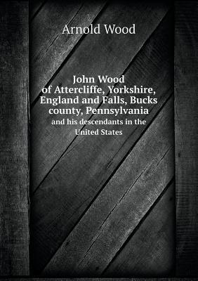 John Wood of Attercliffe, Yorkshire, England and Falls, Bucks County, Pennsylvania and His Descendants in the United States  by  Arnold Wood