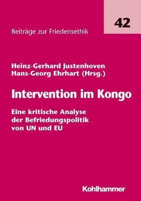 Intervention Im Kongo: Eine Kritische Analyse Der Befriedungspolitik Von Un Und Eu Hans-Georg Ehrhart