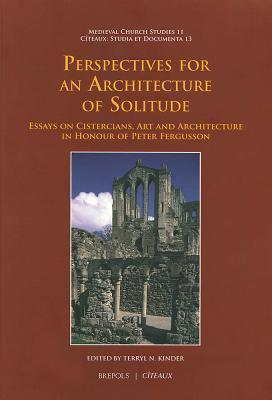 Perspectives for an Architecture of Solitude: Essays on Cistercians, Art and Architecture in Honour of Peter Fergusson T. Kinder