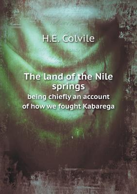 The Land of the Nile Springs Being Chiefly an Account of How We Fought Kabarega  by  H E Colvile