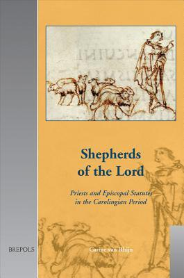 Shepherds of the Lord: Priests and Episcopal Statutes in the Carolingian Period  by  Carine Rhijn