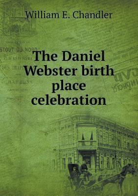 The Daniel Webster Birth Place Celebration William E Chandler