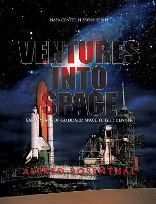 Venture Into Space: Early Years of Goddard Space Flight Center  by  Alfred Rosenthal