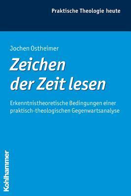 Zeichen Der Zeit Lesen: Erkenntnistheoretische Bedingungen Einer Praktisch-Theologischen Gegenwartsanalyse  by  Jochen Ostheimer