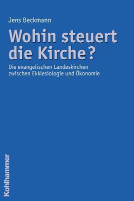 Wohin Steuert Die Kirche?: Die Evangelischen Landeskirchen Zwischen Ekklesiologie Und Okonomie Jens Beckmann