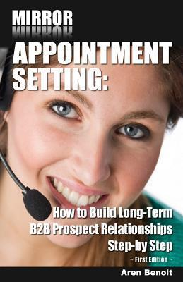Mirror Appointment Setting: How to Go Beyond Blitzing to Building Long-Term B2B Prospect Relationships Step-By Step Aren Benoit
