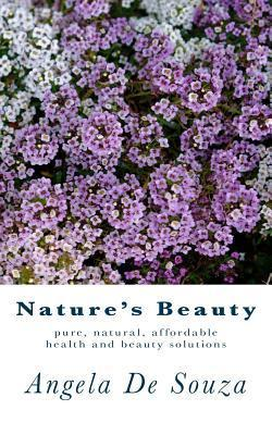 Natures Beauty: Pure, Natural, Affordable Health and Beauty Solutions  by  Angela De Souza