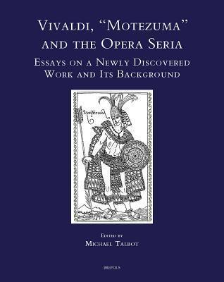 Vivaldi, Motezuma and the Opera Seria: Essays on a Newly Discovered Work and Its Background Michael  Talbot