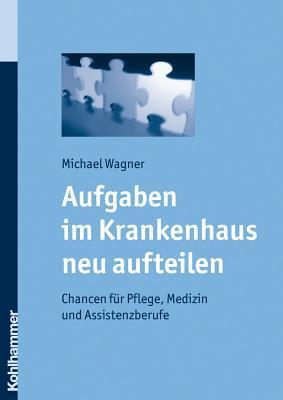 Aufgaben Im Krankenhaus Neu Aufteilen: Chancen Fur Pflege, Medizin Und Assistenzberufe  by  Michael Wagner