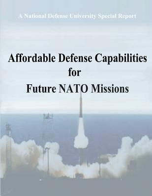 A National Defense University Special Report: Affordable Defense Capabilities for Future NATO Missions  by  Center For Tec National Security Policy