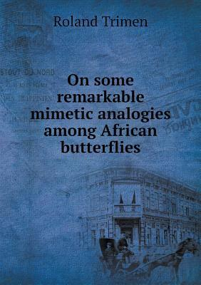 On Some Remarkable Mimetic Analogies Among African Butterflies  by  Roland Trimen