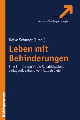 Leben Mit Behinderungen: Eine Einfuhrung in Die Rehabilitationspadagogik Anhand Von Fallbeispielen Heike Schnoor