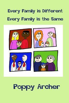 Every Family Is Different. Every Family Is the Same: A Story about Alternative Families for Small Children Poppy Archer