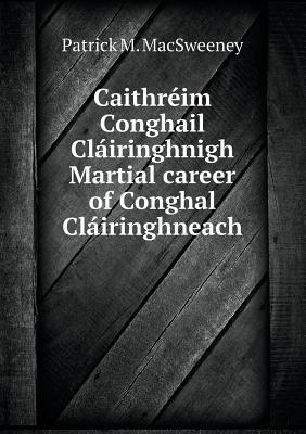 Caithreim Conghail Clairinghnigh Martial Career of Conghal Clairinghneach Patrick M Macsweeney