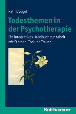 Todesthemen in Der Psychotherapie: Ein Integratives Handbuch Zur Arbeit Mit Sterben, Tod Und Trauer Ralf T Vogel