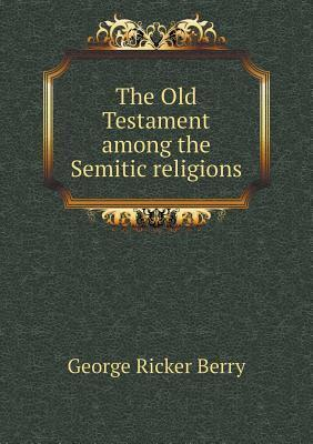The Old Testament Among the Semitic Religions George Ricker Berry