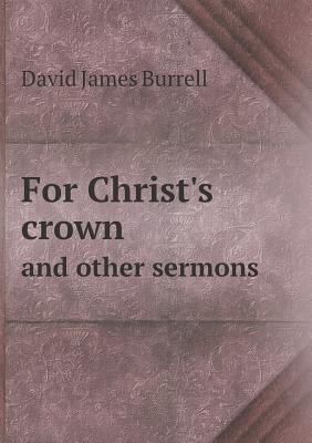 For Christs Crown and Other Sermons  by  David James Burrell