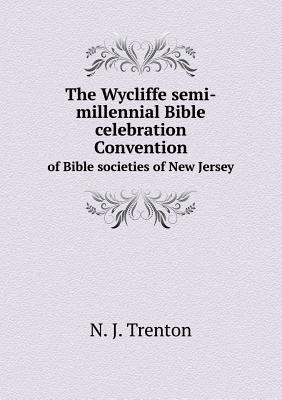 The Wycliffe Semi-Millennial Bible Celebration Convention of Bible Societies of New Jersey  by  N J Trenton