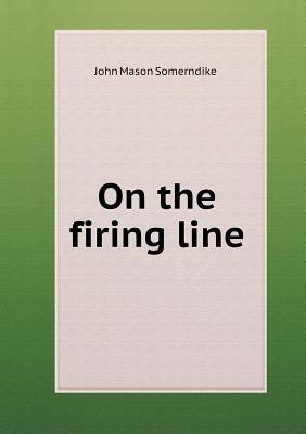 On the Firing Line  by  John Mason Somerndike