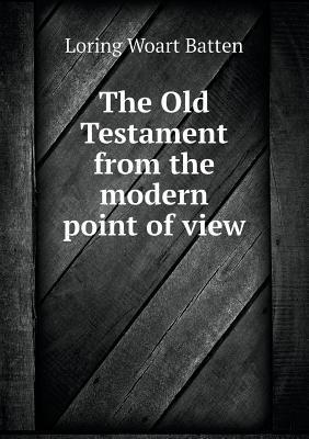 The Old Testament from the Modern Point of View Loring Woart Batten