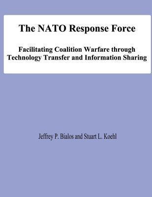 The NATO Response Force: Facilitating Coalition Warfare Through Technology Transfer and Information Sharing Jeffrey P Bialos