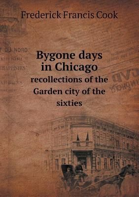 Bygone Days in Chicago Recollections of the Garden City of the Sixties Frederick Francis Cook