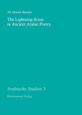 The Lightning-Scene in Ancient Arabic Poetry: Function, Narration and Idiosyncrasy in Pre-Islamic and Early Islamic Poetry  by  Ali A. Hussein