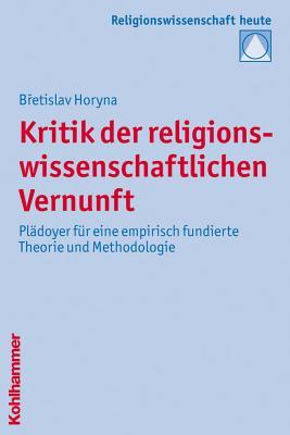 Kritik Der Religionswissenschaftlichen Vernunft: Pladoyer Fur Eine Empirisch Fundierte Theorie Und Methodologie Břetislav Horyna